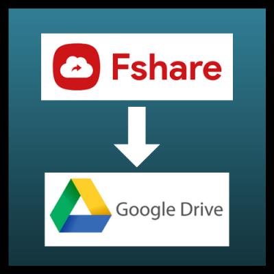 Cách chuyển file từ Fshare.vn sang Google Drive